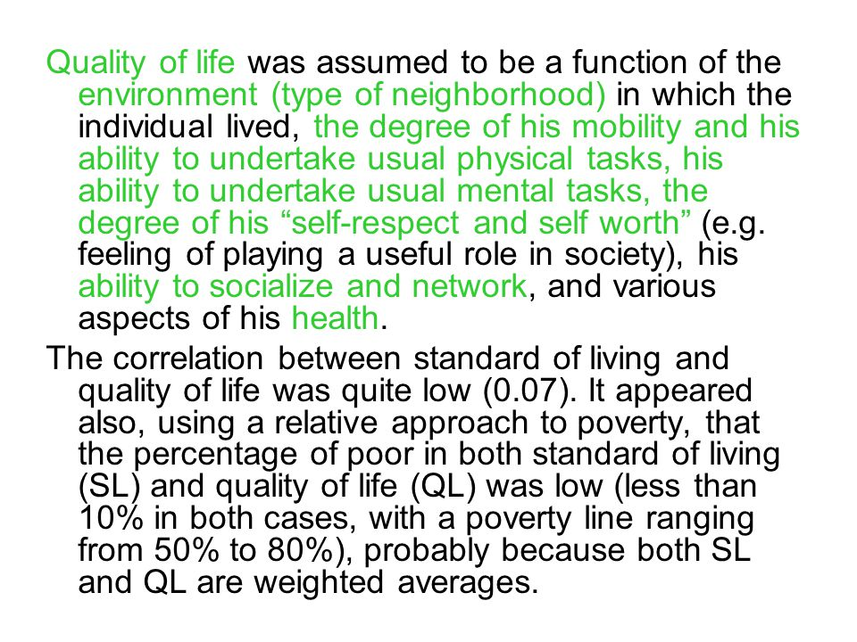 Quality of life was assumed to be a function of the environment (type of neighborhood) in which the individual lived, the degree of his mobility and his ability to undertake usual physical tasks, his ability to undertake usual mental tasks, the degree of his self-respect and self worth (e.g.