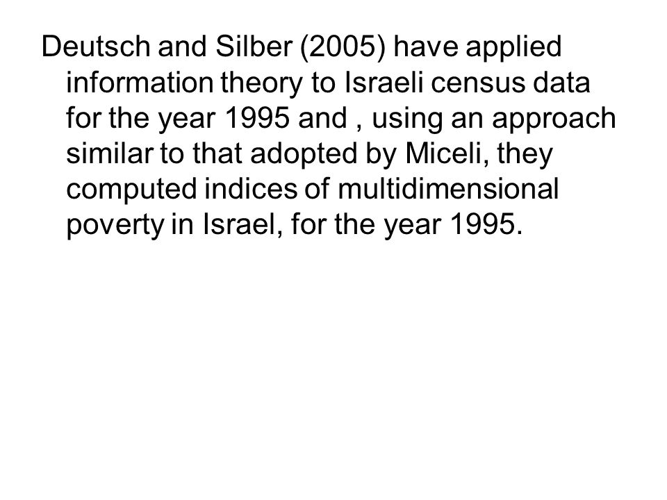 Deutsch and Silber (2005) have applied information theory to Israeli census data for the year 1995 and, using an approach similar to that adopted by Miceli, they computed indices of multidimensional poverty in Israel, for the year 1995.