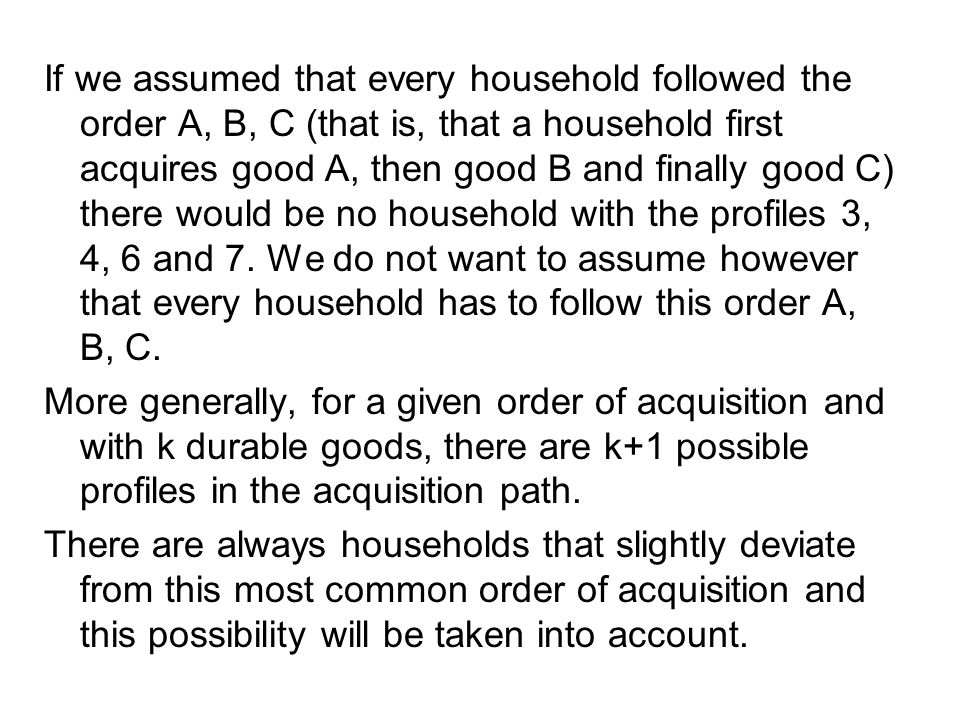 If we assumed that every household followed the order A, B, C (that is, that a household first acquires good A, then good B and finally good C) there