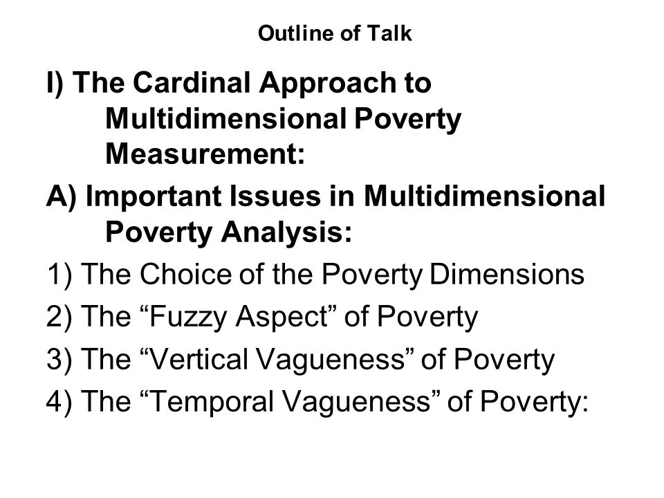 4) The temporal vagueness of poverty: Finally Clark and Qizilbash have also introduced the concept of temporal vagueness which refers to the unit of time one should select when analyzing poverty.