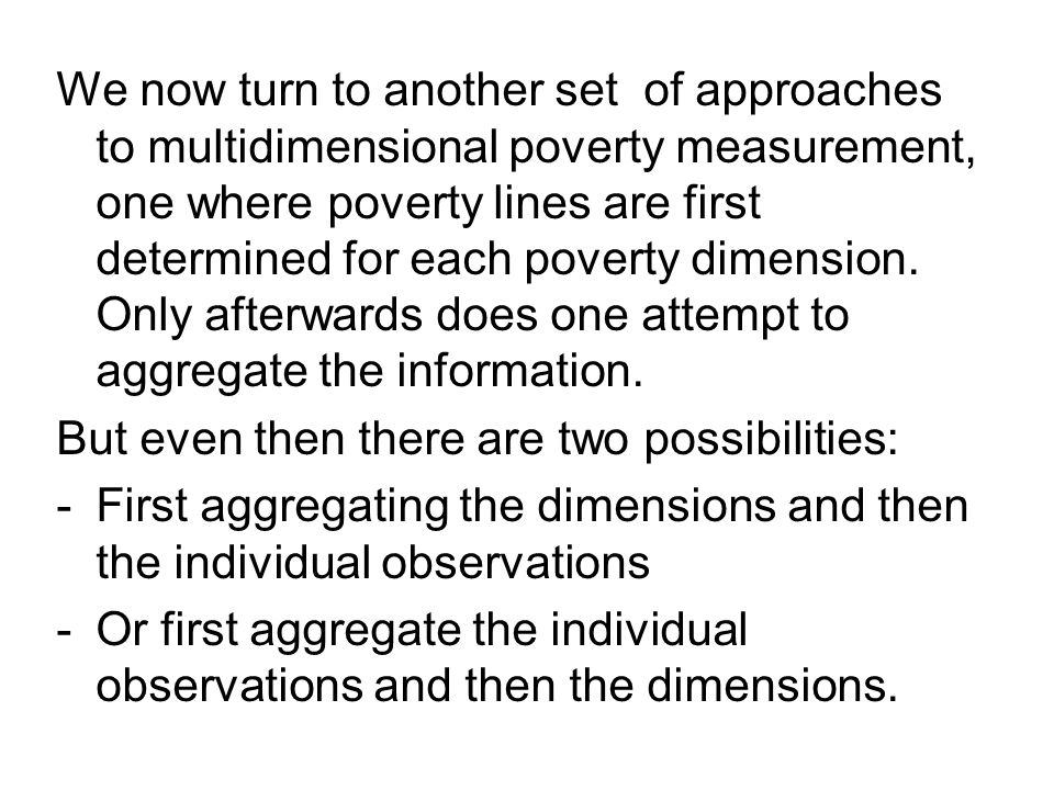 We now turn to another set of approaches to multidimensional poverty measurement, one where poverty lines are first determined for each poverty dimension.