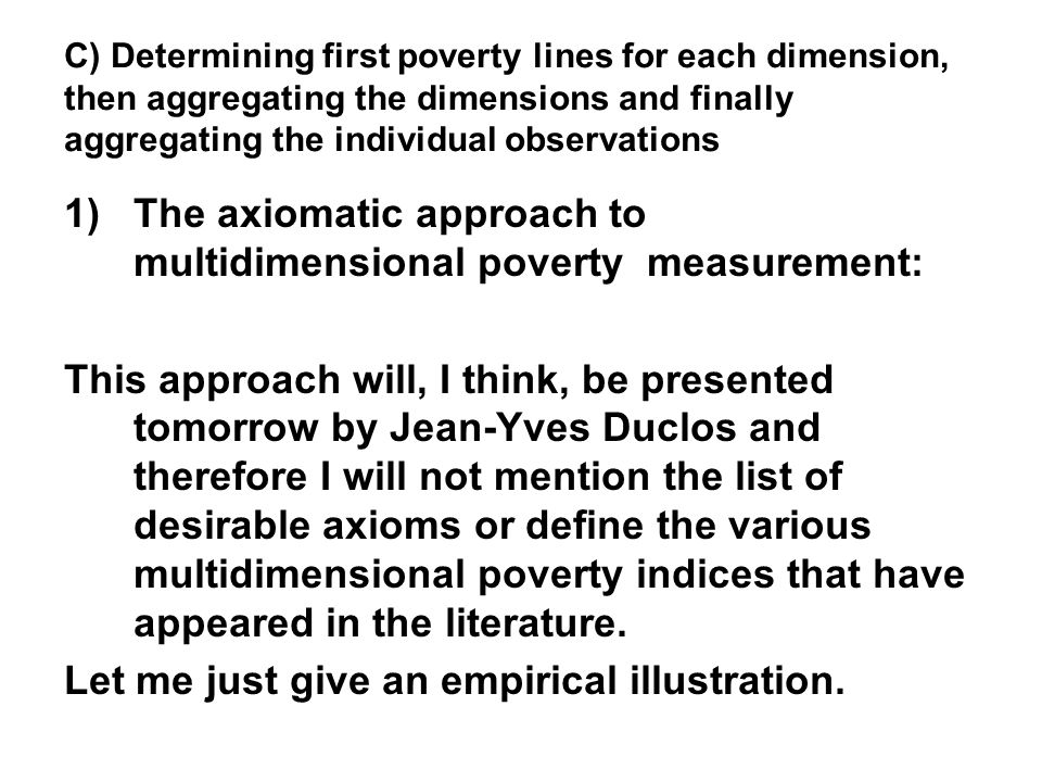 C) Determining first poverty lines for each dimension, then aggregating the dimensions and finally aggregating the individual observations 1)The axiomatic approach to multidimensional poverty measurement: This approach will, I think, be presented tomorrow by Jean-Yves Duclos and therefore I will not mention the list of desirable axioms or define the various multidimensional poverty indices that have appeared in the literature.