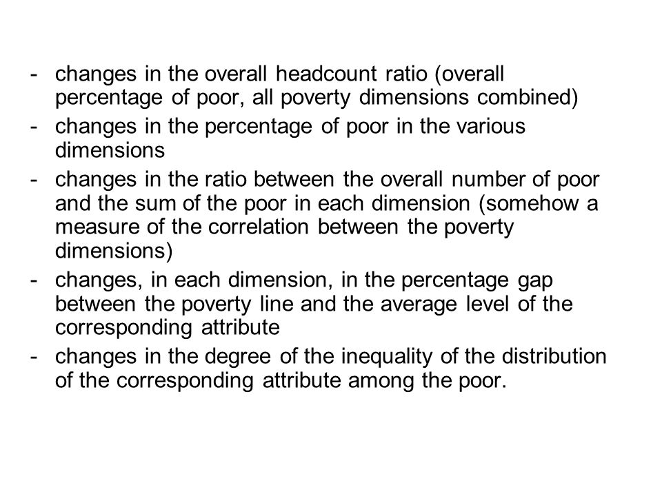 -changes in the overall headcount ratio (overall percentage of poor, all poverty dimensions combined) -changes in the percentage of poor in the various dimensions -changes in the ratio between the overall number of poor and the sum of the poor in each dimension (somehow a measure of the correlation between the poverty dimensions) -changes, in each dimension, in the percentage gap between the poverty line and the average level of the corresponding attribute -changes in the degree of the inequality of the distribution of the corresponding attribute among the poor.