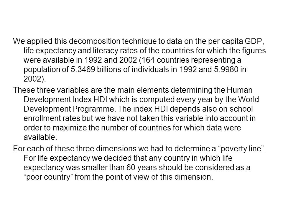 We applied this decomposition technique to data on the per capita GDP, life expectancy and literacy rates of the countries for which the figures were available in 1992 and 2002 (164 countries representing a population of 5.3469 billions of individuals in 1992 and 5.9980 in 2002).