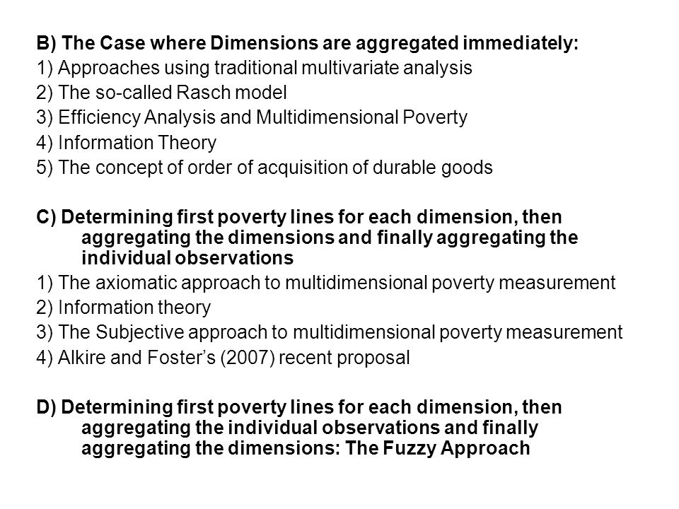 B) The Case where Dimensions are aggregated immediately: 1) Approaches using traditional multivariate analysis 2) The so-called Rasch model 3) Efficiency Analysis and Multidimensional Poverty 4) Information Theory 5) The concept of order of acquisition of durable goods C) Determining first poverty lines for each dimension, then aggregating the dimensions and finally aggregating the individual observations 1) The axiomatic approach to multidimensional poverty measurement 2) Information theory 3) The Subjective approach to multidimensional poverty measurement 4) Alkire and Foster's (2007) recent proposal D) Determining first poverty lines for each dimension, then aggregating the individual observations and finally aggregating the dimensions: The Fuzzy Approach