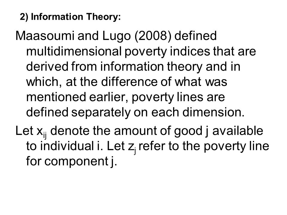 2) Information Theory: Maasoumi and Lugo (2008) defined multidimensional poverty indices that are derived from information theory and in which, at the difference of what was mentioned earlier, poverty lines are defined separately on each dimension.