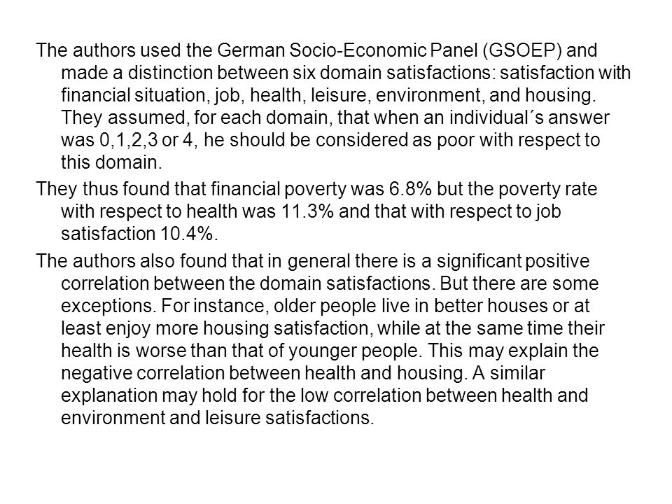 The authors used the German Socio-Economic Panel (GSOEP) and made a distinction between six domain satisfactions: satisfaction with financial situation, job, health, leisure, environment, and housing.