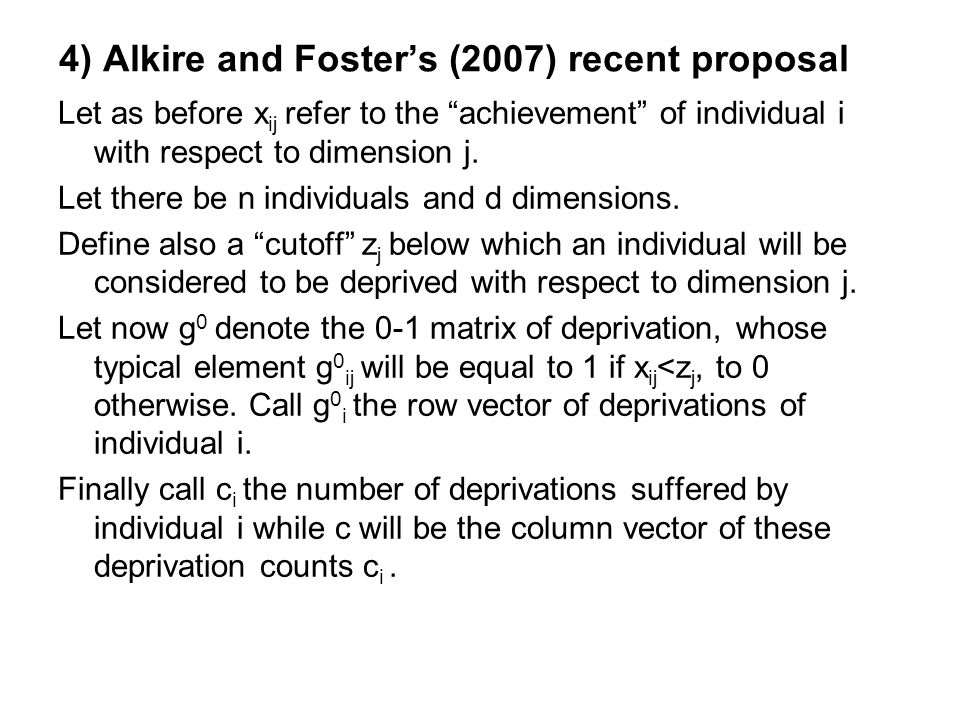4) Alkire and Foster's (2007) recent proposal Let as before x ij refer to the achievement of individual i with respect to dimension j.
