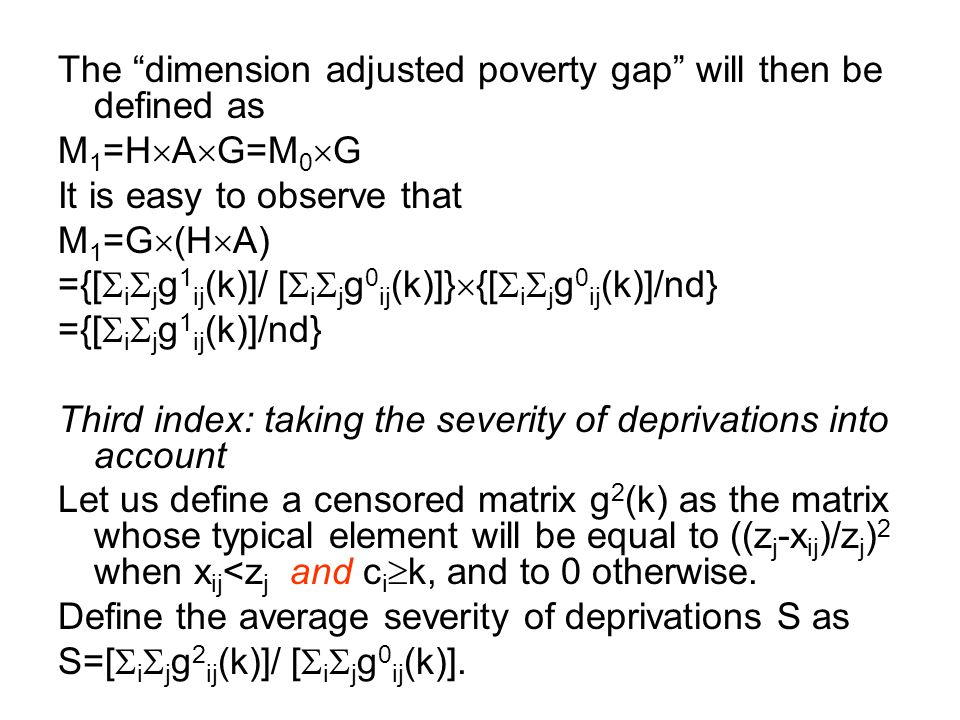 """The """"dimension adjusted poverty gap"""" will then be defined as M 1 =H  A  G=M 0  G It is easy to observe that M 1 =G  (H  A) ={[  i  j g 1 ij (k)"""