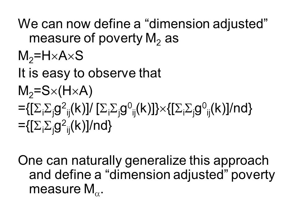 We can now define a dimension adjusted measure of poverty M 2 as M 2 =H  A  S It is easy to observe that M 2 =S  (H  A) ={[  i  j g 2 ij (k)]/ [  i  j g 0 ij (k)]}  {[  i  j g 0 ij (k)]/nd} ={[  i  j g 2 ij (k)]/nd} One can naturally generalize this approach and define a dimension adjusted poverty measure M .