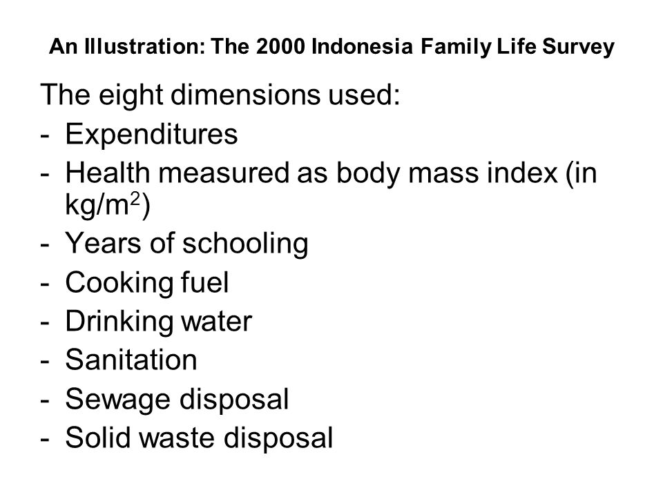 An Illustration: The 2000 Indonesia Family Life Survey The eight dimensions used: -Expenditures -Health measured as body mass index (in kg/m 2 ) -Years of schooling -Cooking fuel -Drinking water -Sanitation -Sewage disposal -Solid waste disposal