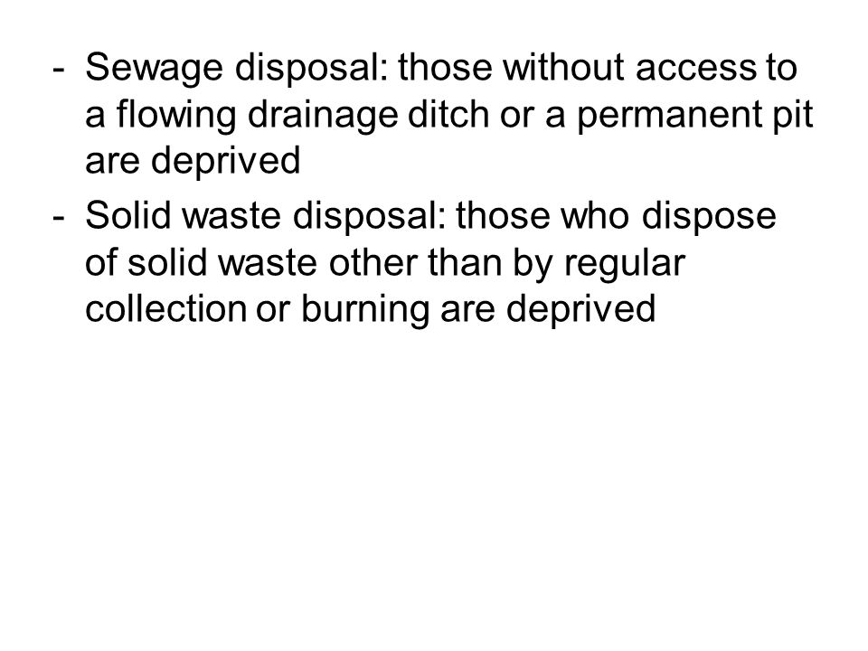 -Sewage disposal: those without access to a flowing drainage ditch or a permanent pit are deprived -Solid waste disposal: those who dispose of solid w