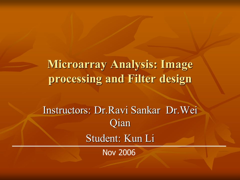 Microarray Analysis: Image processing and Filter design Instructors: Dr.Ravi Sankar Dr.Wei Qian Student: Kun Li Nov 2006