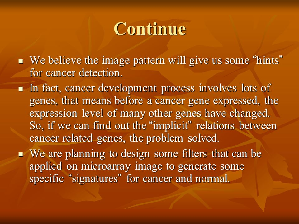 "Continue We believe the image pattern will give us some "" hints "" for cancer detection. We believe the image pattern will give us some "" hints "" for c"