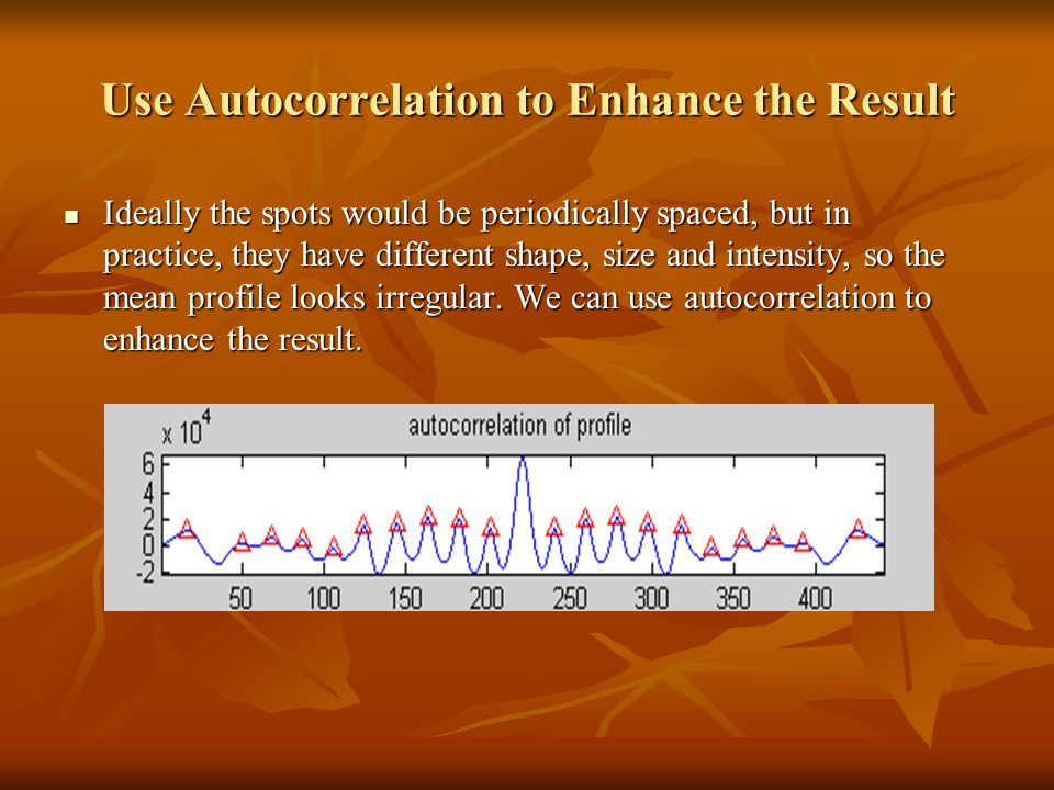 Use Autocorrelation to Enhance the Result Ideally the spots would be periodically spaced, but in practice, they have different shape, size and intensi