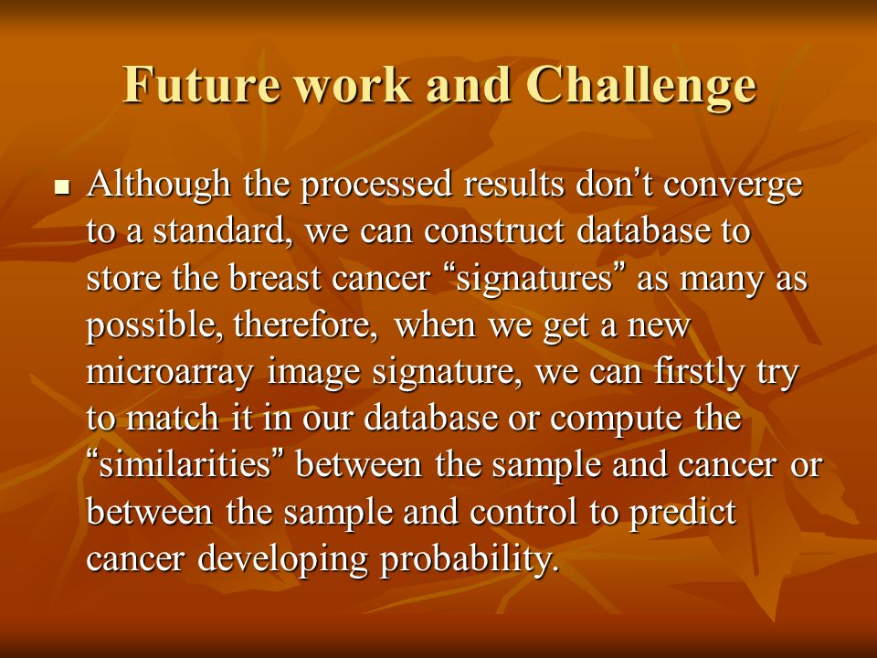 "Future work and Challenge Although the processed results don ' t converge to a standard, we can construct database to store the breast cancer "" signat"