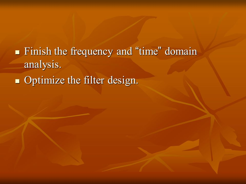 "Finish the frequency and "" time "" domain analysis. Finish the frequency and "" time "" domain analysis. Optimize the filter design. Optimize the filter"