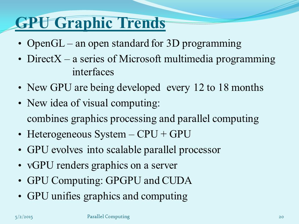 GPU Graphic Trends OpenGL – an open standard for 3D programming DirectX – a series of Microsoft multimedia programming interfaces New GPU are being developed every 12 to 18 months New idea of visual computing: combines graphics processing and parallel computing Heterogeneous System – CPU + GPU GPU evolves into scalable parallel processor vGPU renders graphics on a server GPU Computing: GPGPU and CUDA GPU unifies graphics and computing 5/2/201520Parallel Computing