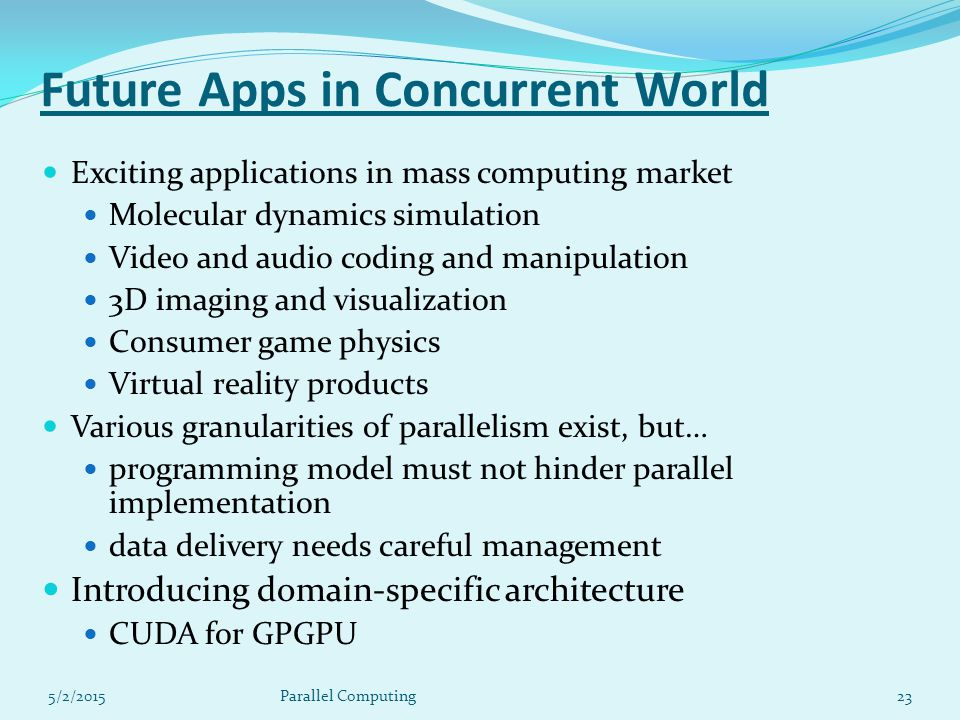 Future Apps in Concurrent World Exciting applications in mass computing market Molecular dynamics simulation Video and audio coding and manipulation 3D imaging and visualization Consumer game physics Virtual reality products Various granularities of parallelism exist, but… programming model must not hinder parallel implementation data delivery needs careful management Introducing domain-specific architecture CUDA for GPGPU 5/2/201523Parallel Computing