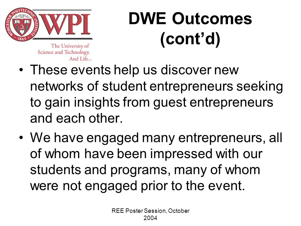 REE Poster Session, October 2004 DWE Outcomes (cont'd) These events help us discover new networks of student entrepreneurs seeking to gain insights from guest entrepreneurs and each other.
