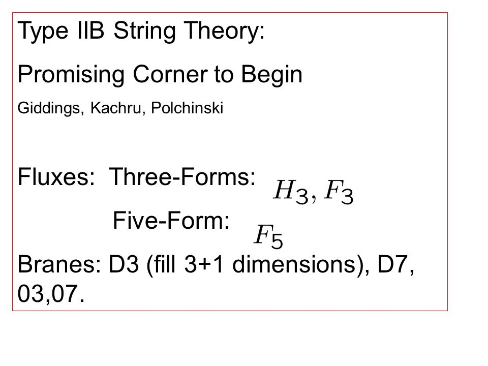 Type IIB String Theory: Promising Corner to Begin Giddings, Kachru, Polchinski Fluxes: Three-Forms: Five-Form: Branes: D3 (fill 3+1 dimensions), D7, 03,07.