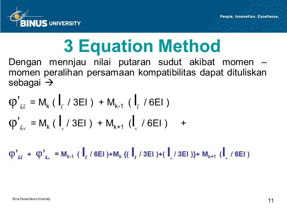 Bina Nusantara University 11 3 Equation Method Dengan mennjau nilai putaran sudut akibat momen – momen peralihan persamaan kompatibilitas dapat dituliskan sebagai   ' kl = M k ( l l / 3EI ) + M k-1 ( l l / 6EI )  ' kr = M k ( l r / 3EI ) + M k+1 ( l r / 6EI ) +  ' kl +  ' kr = M k-1 ( l l / 6EI )+M k {( l l / 3EI )+( l r / 3EI )}+ M k+1 ( l r / 6EI )