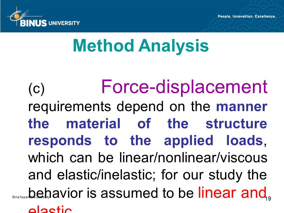 Bina Nusantara University 19 (c) Force-displacement requirements depend on the manner the material of the structure responds to the applied loads, whi