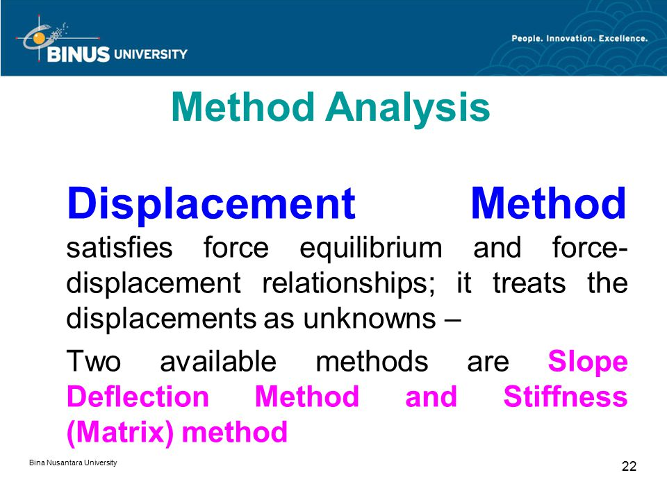 Bina Nusantara University 22 Displacement Method satisfies force equilibrium and force- displacement relationships; it treats the displacements as unk
