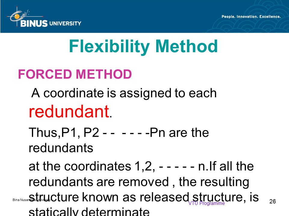 Bina Nusantara University 26 FORCED METHOD A coordinate is assigned to each redundant. Thus,P1, P2 - - - - - -Pn are the redundants at the coordinates