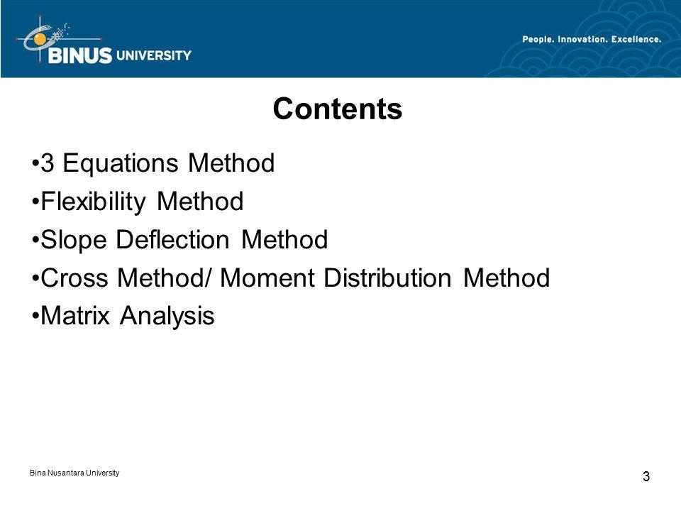 Bina Nusantara University 3 Contents 3 Equations Method Flexibility Method Slope Deflection Method Cross Method/ Moment Distribution Method Matrix Analysis