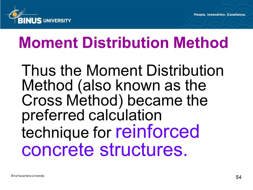 Bina Nusantara University 54 Thus the Moment Distribution Method (also known as the Cross Method) became the preferred calculation technique for reinforced concrete structures.