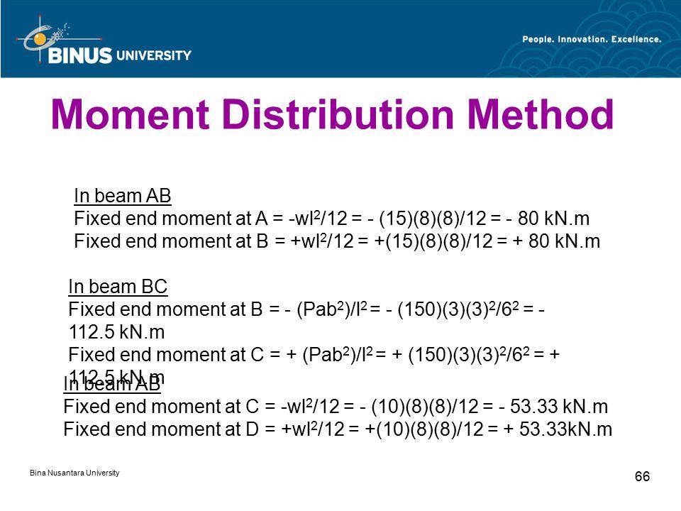 Bina Nusantara University 66 In beam AB Fixed end moment at A = -wl 2 /12 = - (15)(8)(8)/12 = - 80 kN.m Fixed end moment at B = +wl 2 /12 = +(15)(8)(8)/12 = + 80 kN.m In beam BC Fixed end moment at B = - (Pab 2 )/l 2 = - (150)(3)(3) 2 /6 2 = - 112.5 kN.m Fixed end moment at C = + (Pab 2 )/l 2 = + (150)(3)(3) 2 /6 2 = + 112.5 kN.m In beam AB Fixed end moment at C = -wl 2 /12 = - (10)(8)(8)/12 = - 53.33 kN.m Fixed end moment at D = +wl 2 /12 = +(10)(8)(8)/12 = + 53.33kN.m Moment Distribution Method