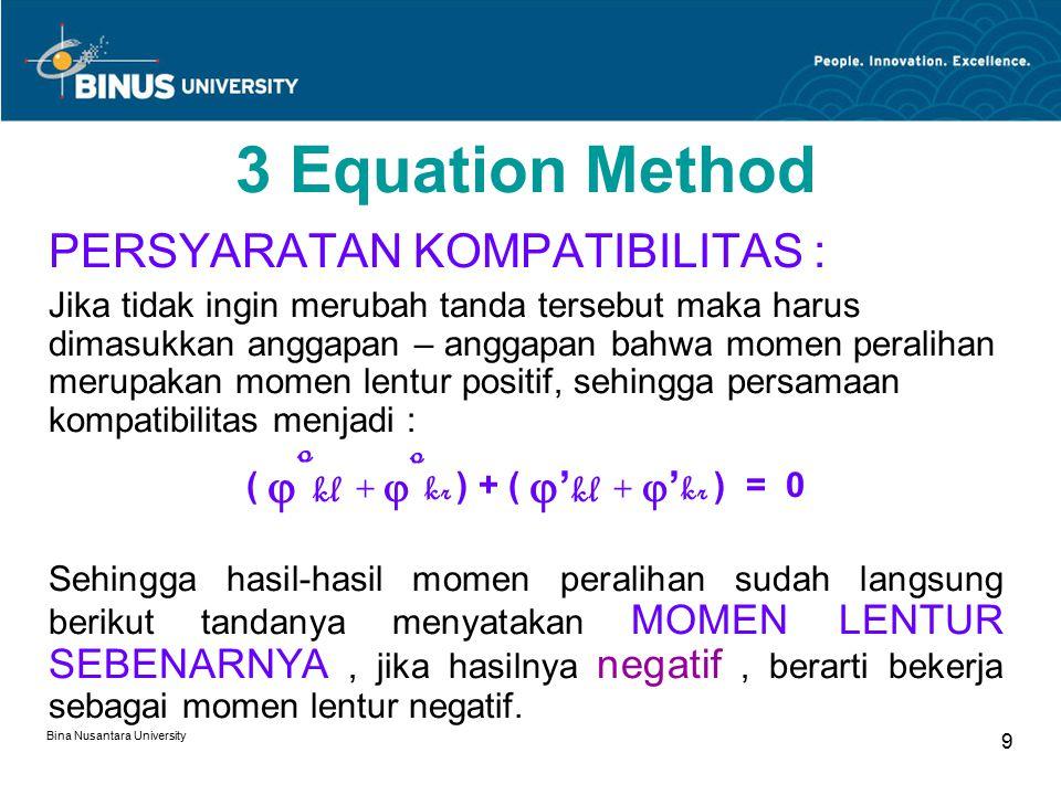 Bina Nusantara University 9 3 Equation Method PERSYARATAN KOMPATIBILITAS : Jika tidak ingin merubah tanda tersebut maka harus dimasukkan anggapan – anggapan bahwa momen peralihan merupakan momen lentur positif, sehingga persamaan kompatibilitas menjadi : (  o kl +  o kr ) + (  ' kl +  ' kr ) = 0 Sehingga hasil-hasil momen peralihan sudah langsung berikut tandanya menyatakan MOMEN LENTUR SEBENARNYA, jika hasilnya negatif, berarti bekerja sebagai momen lentur negatif.