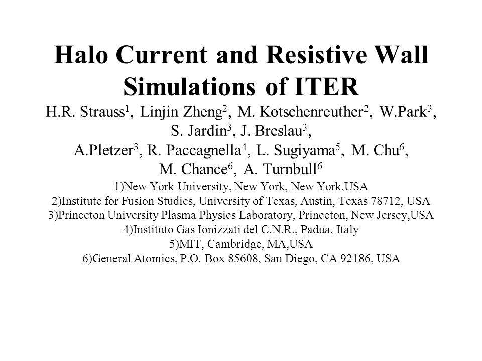 Halo Current and Resistive Wall Simulations of ITER H.R. Strauss 1, Linjin Zheng 2, M. Kotschenreuther 2, W.Park 3, S. Jardin 3, J. Breslau 3, A.Pletz