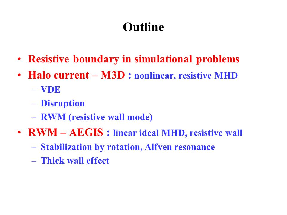 Outline Resistive boundary in simulational problems Halo current – M3D : nonlinear, resistive MHD –VDE –Disruption –RWM (resistive wall mode) RWM – AEGIS : linear ideal MHD, resistive wall –Stabilization by rotation, Alfven resonance –Thick wall effect