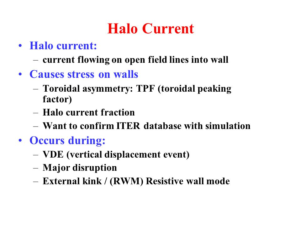 Halo Current Halo current: –current flowing on open field lines into wall Causes stress on walls –Toroidal asymmetry: TPF (toroidal peaking factor) –Halo current fraction –Want to confirm ITER database with simulation Occurs during: –VDE (vertical displacement event) –Major disruption –External kink / (RWM) Resistive wall mode