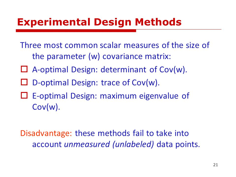 Experimental Design Methods Three most common scalar measures of the size of the parameter (w) covariance matrix:  A-optimal Design: determinant of Cov(w).