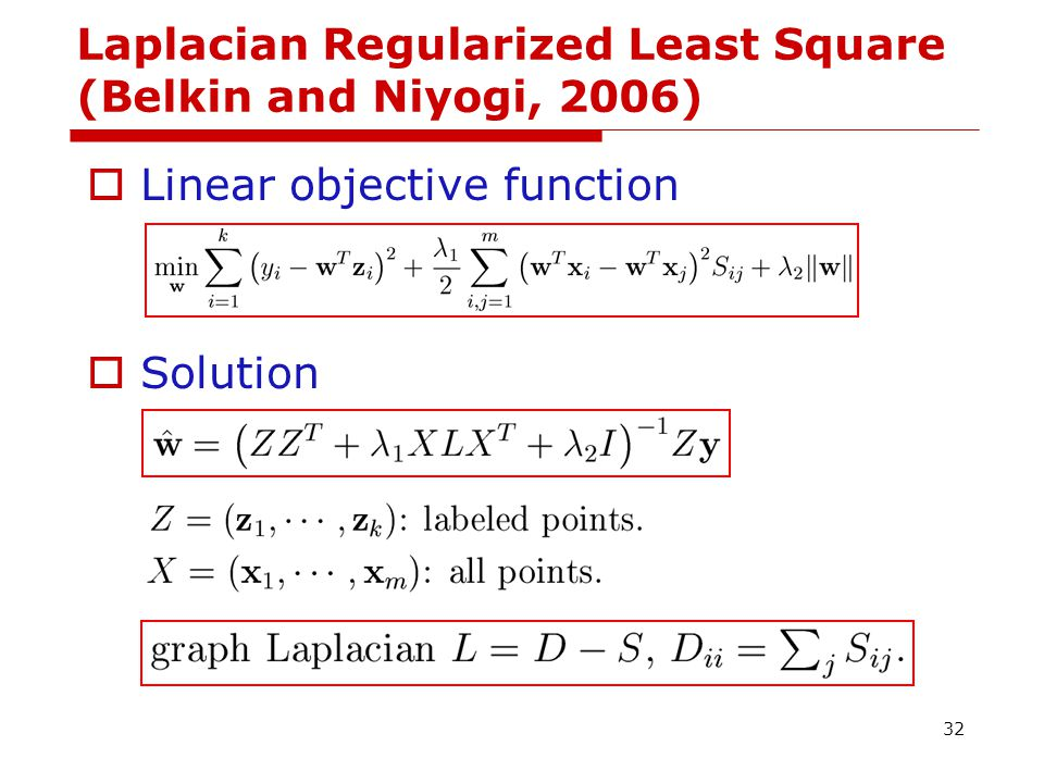 Laplacian Regularized Least Square (Belkin and Niyogi, 2006)  Linear objective function  Solution 32