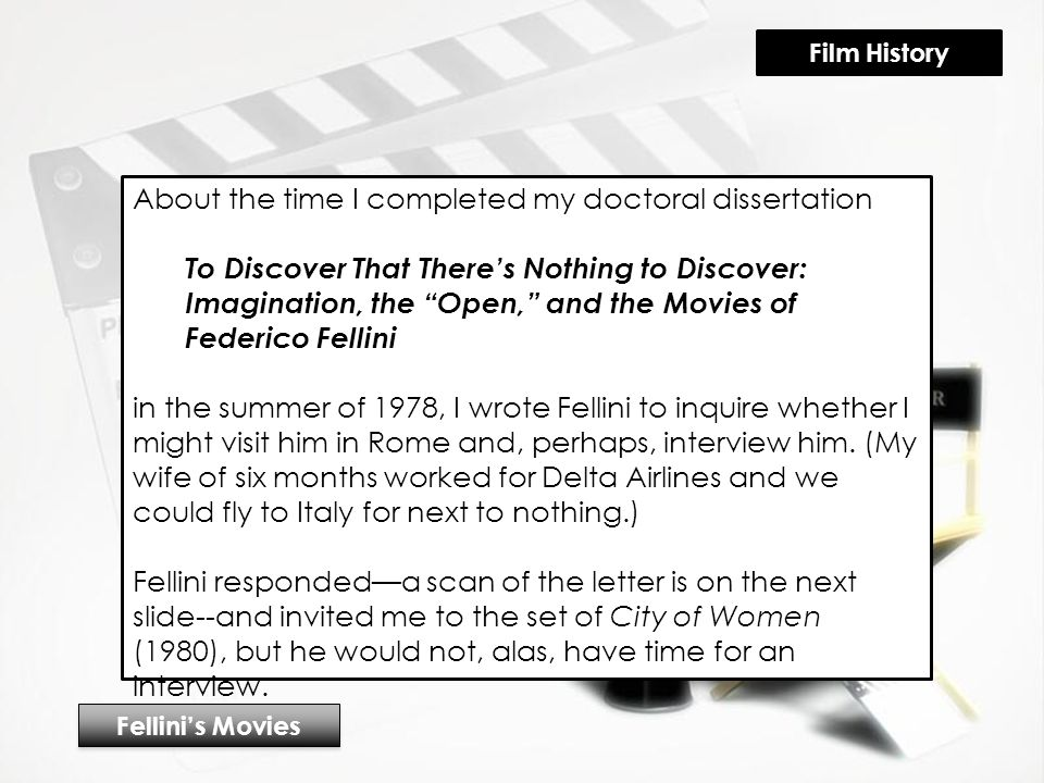 About the time I completed my doctoral dissertation To Discover That There's Nothing to Discover: Imagination, the Open, and the Movies of Federico Fellini in the summer of 1978, I wrote Fellini to inquire whether I might visit him in Rome and, perhaps, interview him.