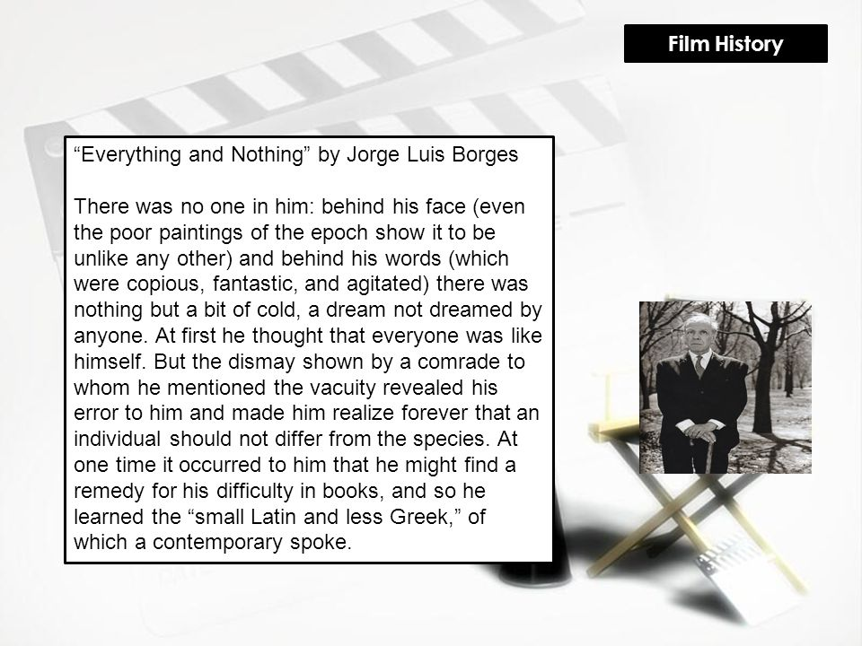 Everything and Nothing by Jorge Luis Borges There was no one in him: behind his face (even the poor paintings of the epoch show it to be unlike any other) and behind his words (which were copious, fantastic, and agitated) there was nothing but a bit of cold, a dream not dreamed by anyone.