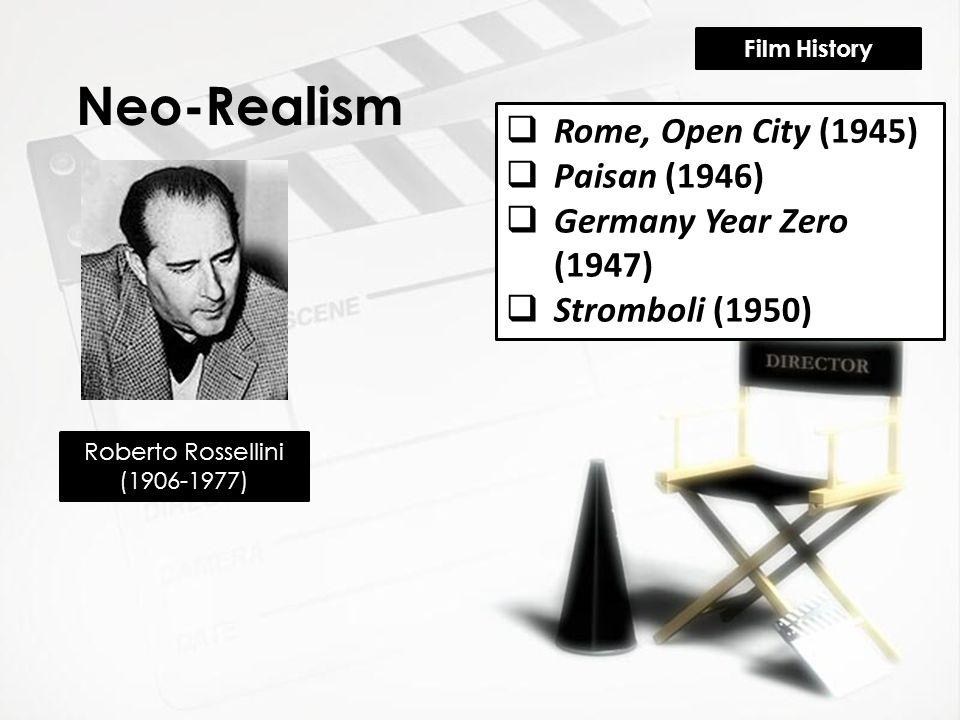 Film History Neo-Realism Roberto Rossellini (1906-1977)  Rome, Open City (1945)  Paisan (1946)  Germany Year Zero (1947)  Stromboli (1950)