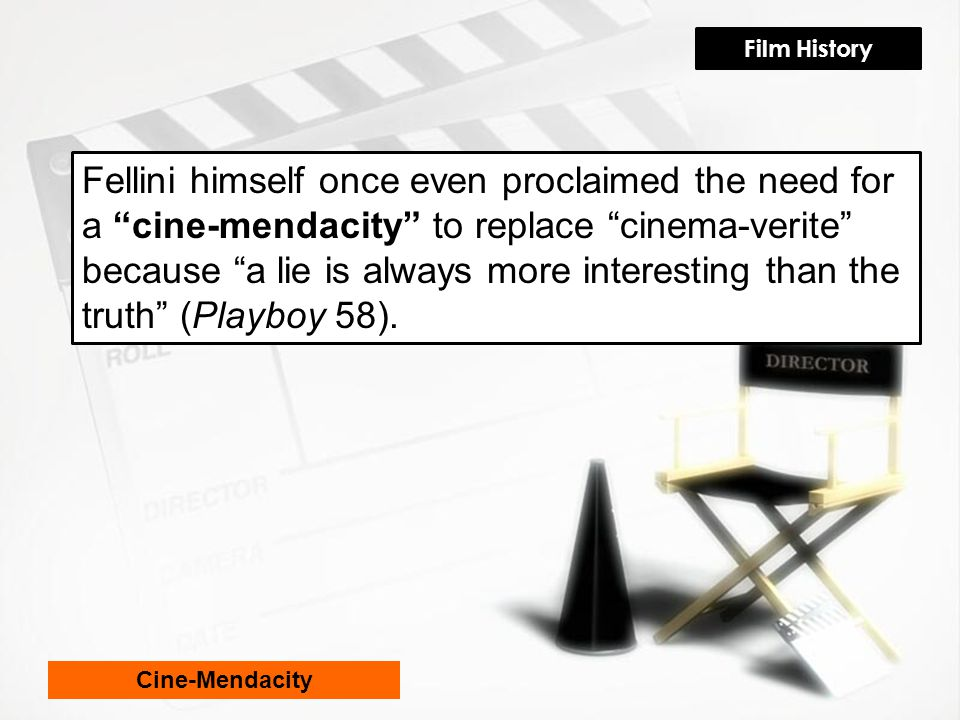 Fellini himself once even proclaimed the need for a cine-mendacity to replace cinema-verite because a lie is always more interesting than the truth (Playboy 58).
