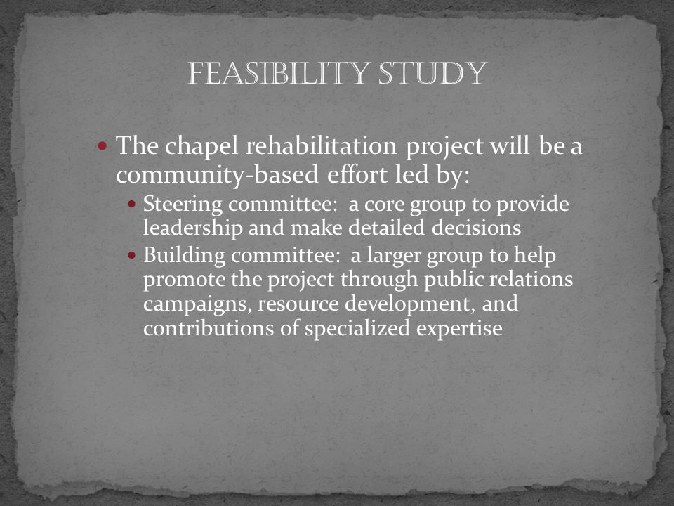 The chapel rehabilitation project will be a community-based effort led by: Steering committee: a core group to provide leadership and make detailed decisions Building committee: a larger group to help promote the project through public relations campaigns, resource development, and contributions of specialized expertise