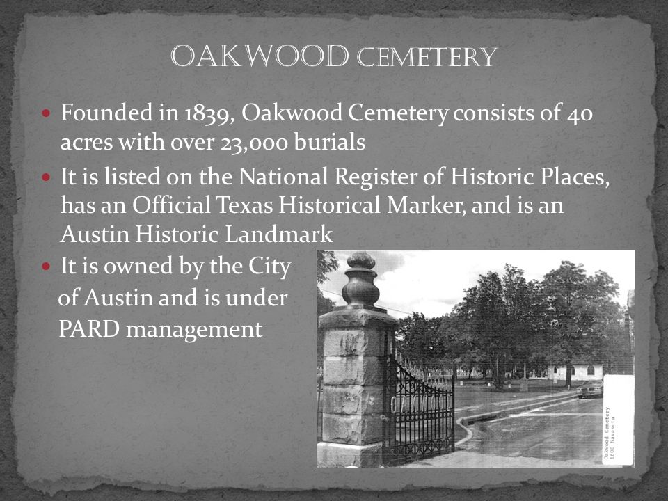 Founded in 1839, Oakwood Cemetery consists of 40 acres with over 23,000 burials It is listed on the National Register of Historic Places, has an Official Texas Historical Marker, and is an Austin Historic Landmark It is owned by the City of Austin and is under PARD management