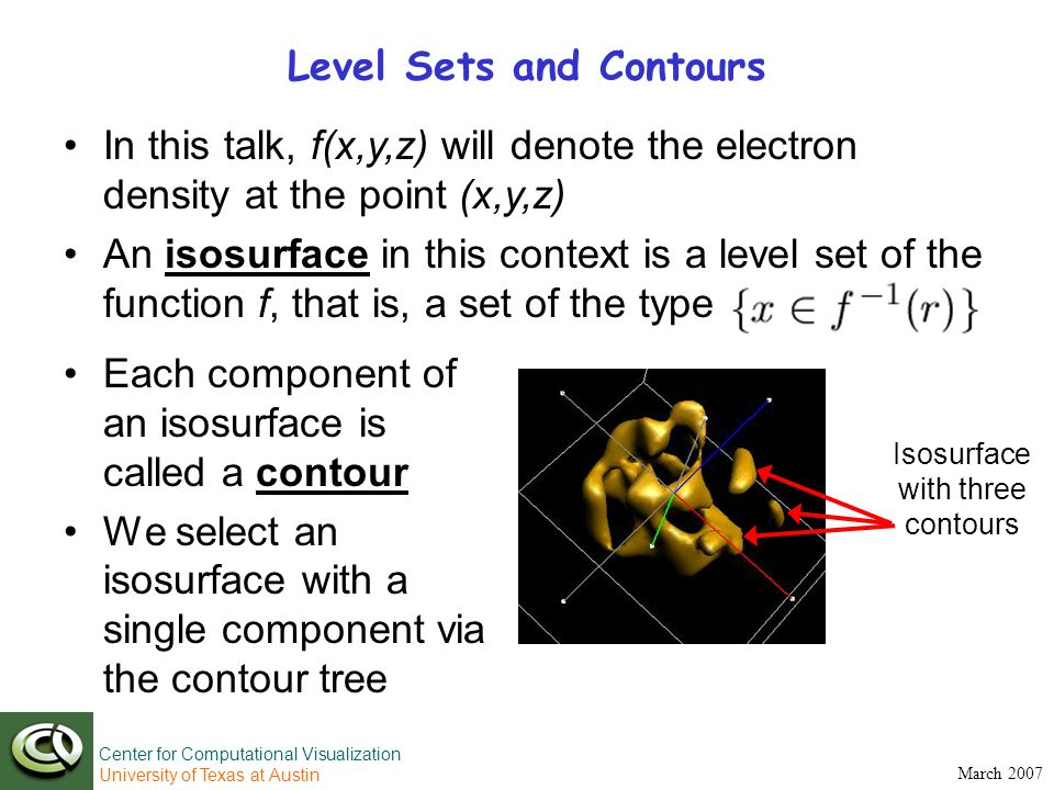 Center for Computational Visualization University of Texas at Austin March 2007 Level Sets and Contours Each component of an isosurface is called a contour We select an isosurface with a single component via the contour tree In this talk, f(x,y,z) will denote the electron density at the point (x,y,z) An isosurface in this context is a level set of the function f, that is, a set of the type Isosurface with three contours
