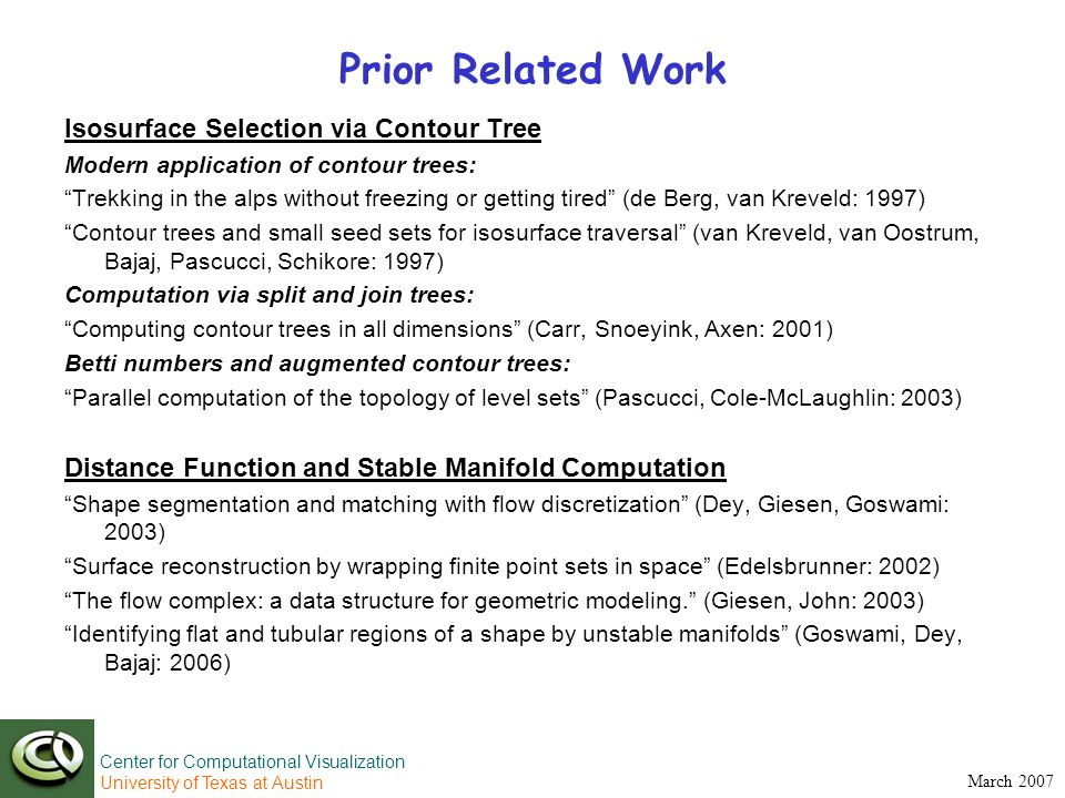 Center for Computational Visualization University of Texas at Austin March 2007 Prior Related Work Isosurface Selection via Contour Tree Modern application of contour trees: Trekking in the alps without freezing or getting tired (de Berg, van Kreveld: 1997) Contour trees and small seed sets for isosurface traversal (van Kreveld, van Oostrum, Bajaj, Pascucci, Schikore: 1997) Computation via split and join trees: Computing contour trees in all dimensions (Carr, Snoeyink, Axen: 2001) Betti numbers and augmented contour trees: Parallel computation of the topology of level sets (Pascucci, Cole-McLaughlin: 2003) Distance Function and Stable Manifold Computation Shape segmentation and matching with flow discretization (Dey, Giesen, Goswami: 2003) Surface reconstruction by wrapping finite point sets in space (Edelsbrunner: 2002) The flow complex: a data structure for geometric modeling. (Giesen, John: 2003) Identifying flat and tubular regions of a shape by unstable manifolds (Goswami, Dey, Bajaj: 2006)