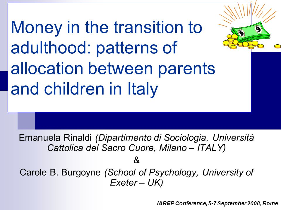 1 Money in the transition to adulthood: patterns of allocation between parents and children in Italy Emanuela Rinaldi (Dipartimento di Sociologia, Università Cattolica del Sacro Cuore, Milano – ITALY) & Carole B.