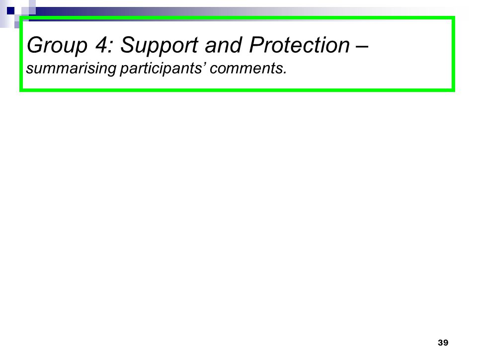39 Group 4: Support and Protection – summarising participants' comments.