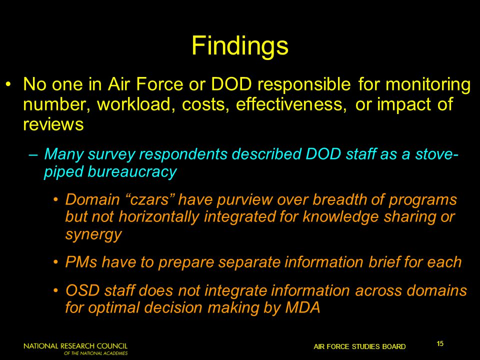 AIR FORCE STUDIES BOARD 15 Findings No one in Air Force or DOD responsible for monitoring number, workload, costs, effectiveness, or impact of reviews –Many survey respondents described DOD staff as a stove- piped bureaucracy Domain czars have purview over breadth of programs but not horizontally integrated for knowledge sharing or synergy PMs have to prepare separate information brief for each OSD staff does not integrate information across domains for optimal decision making by MDA