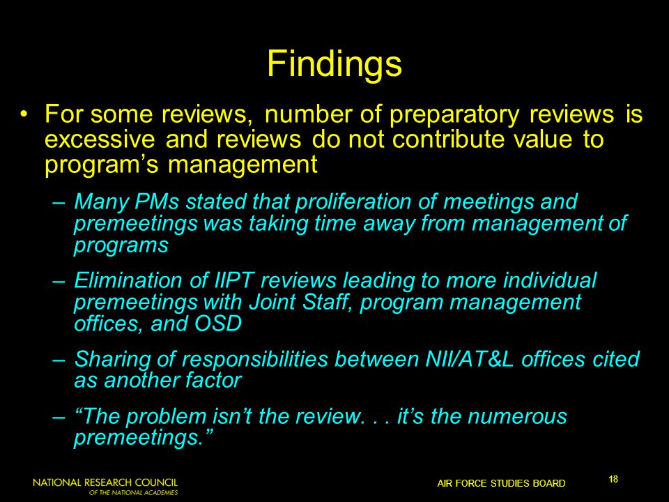 AIR FORCE STUDIES BOARD 18 Findings For some reviews, number of preparatory reviews is excessive and reviews do not contribute value to program's management –Many PMs stated that proliferation of meetings and premeetings was taking time away from management of programs –Elimination of IIPT reviews leading to more individual premeetings with Joint Staff, program management offices, and OSD –Sharing of responsibilities between NII/AT&L offices cited as another factor – The problem isn't the review...